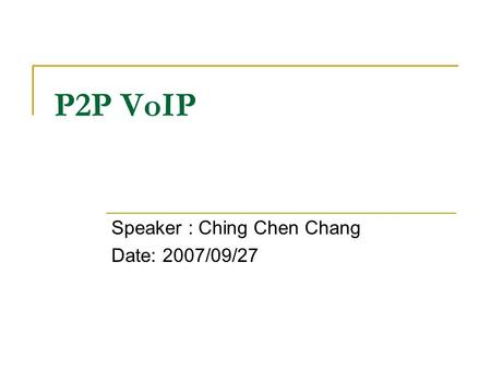 P2P VoIP Speaker : Ching Chen Chang Date: 2007/09/27.