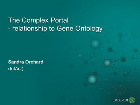 The Complex Portal - relationship to Gene Ontology Sandra Orchard (IntAct)