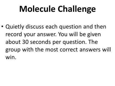 Molecule Challenge Quietly discuss each question and then record your answer. You will be given about 30 seconds per question. The group with the most.