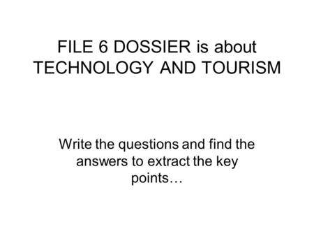 FILE 6 DOSSIER is about TECHNOLOGY AND TOURISM Write the questions and find the answers to extract the key points…