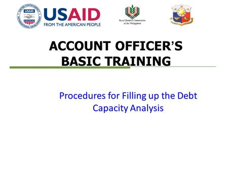 ACCOUNT OFFICER'S BASIC TRAINING Procedures for Filling up the Debt Capacity Analysis.