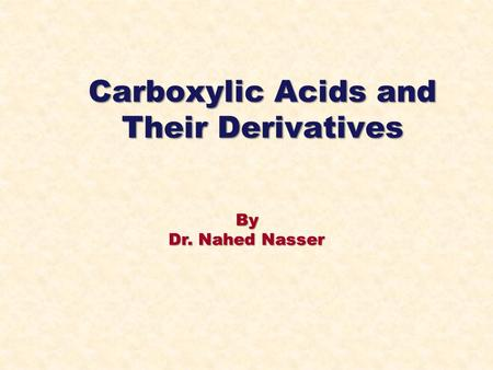 By Dr. Nahed Nasser Carboxylic Acids and Their Derivatives.