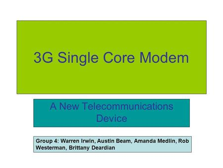 3G Single Core Modem A New Telecommunications Device Group 4: Warren Irwin, Austin Beam, Amanda Medlin, Rob Westerman, Brittany Deardian.