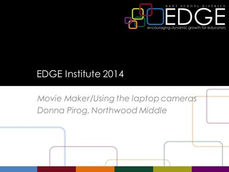 EDGE Institute 2014 Movie Maker/Using the laptop cameras Donna Pirog, Northwood Middle.