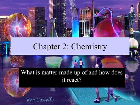 Chapter 2: Chemistry What is matter made up of and how does it react?