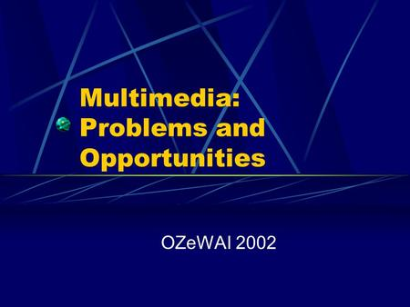 Multimedia: Problems and Opportunities OZeWAI 2002.