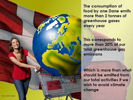 The consumption of food by one Dane emits more than 2 tonnes of greenhouse gases every year Which is more than what should be emitted from our total activities.