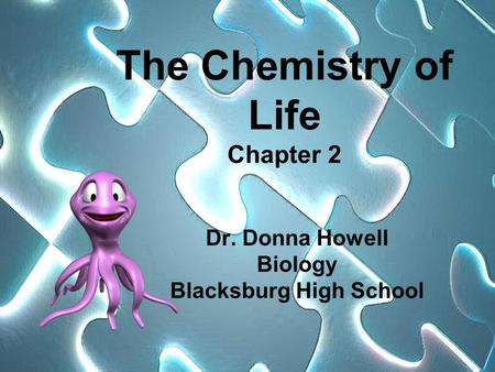 The Chemistry of Life Chapter 2 Dr. Donna Howell Biology Blacksburg High School.