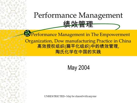 UNRESTRICTED - May be shared with anyone Performance Management 绩效管理 - Performance Management in The Empowerment Organization, Dow manufacturing Practice.
