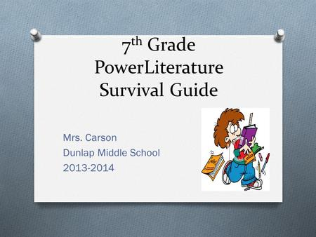 7 th Grade PowerLiterature Survival Guide Mrs. Carson Dunlap Middle School 2013-2014.