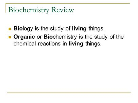 Biochemistry Review Biology is the study of living things. Organic or Biochemistry is the study of the chemical reactions in living things.
