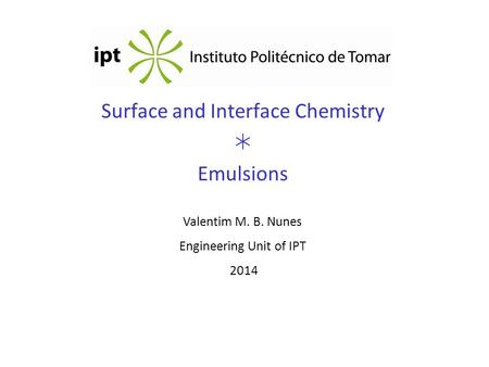 Surface and Interface Chemistry  Emulsions Valentim M. B. Nunes Engineering Unit of IPT 2014.