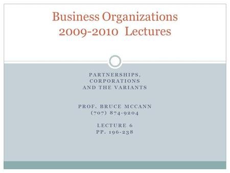 PARTNERSHIPS, CORPORATIONS AND THE VARIANTS PROF. BRUCE MCCANN (707) 874-9204 LECTURE 6 PP. 196-238 Business Organizations 2009-2010 Lectures.