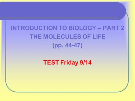 INTRODUCTION TO BIOLOGY – PART 2 THE MOLECULES OF LIFE (pp. 44-47) TEST Friday 9/14.