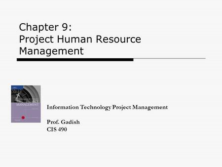 Chapter 9: Project Human Resource Management Information Technology Project Management Prof. Gadish CIS 490.