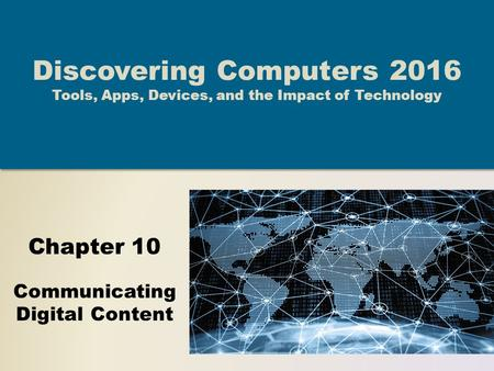 Chapter 10 Communicating Digital Content Discovering Computers 2016 Tools, Apps, Devices, and the Impact of Technology.