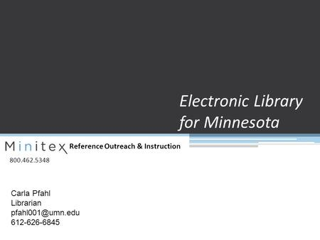Reference Outreach & Instruction 800.462.5348 Electronic Library for Minnesota Carla Pfahl Librarian 612-626-6845.