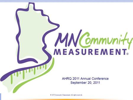 © MN Community Measurement. All rights reserved.. AHRQ 2011 Annual Conference September 20, 2011.