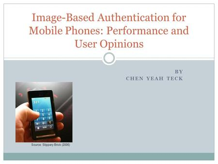 BY CHEN YEAH TECK Image-Based Authentication for Mobile Phones: Performance and User Opinions Source: Slippery Brick (2006)