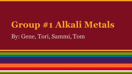 Group #1 Alkali Metals By: Gene, Tori, Sammi, Tom.