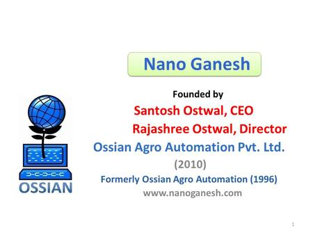 Nano Ganesh Santosh Ostwal, CEO Rajashree Ostwal, Director Ossian Agro Automation Pvt. Ltd. (2010) Formerly Ossian Agro Automation (1996) www.nanoganesh.com.