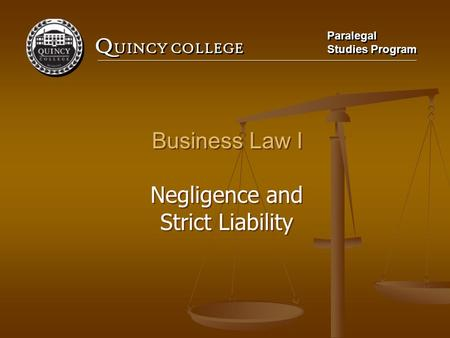 Q UINCY COLLEGE Paralegal Studies Program Paralegal Studies Program Business Law I Negligence and Strict Liability Business Law I Negligence and Strict.