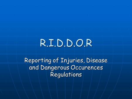 R.I.D.D.O.R Reporting of Injuries, Disease and Dangerous Occurences Regulations.