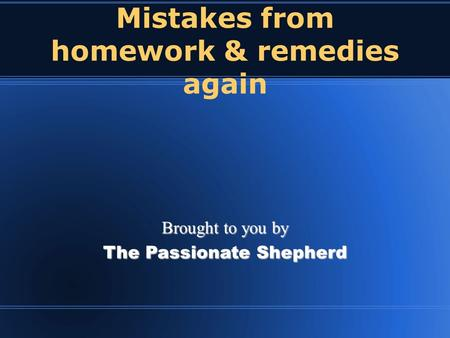 Mistakes from homework & remedies again Brought to you by The Passionate Shepherd.