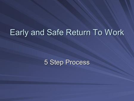 Early and Safe Return To Work 5 Step Process Setting the Standard Build a business case (How much is it costing you?) Secure Sr. Management Commitment,