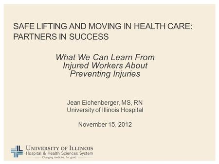 SAFE LIFTING AND MOVING IN HEALTH CARE: PARTNERS IN SUCCESS What We Can Learn From Injured Workers About Preventing Injuries Jean Eichenberger, MS, RN.