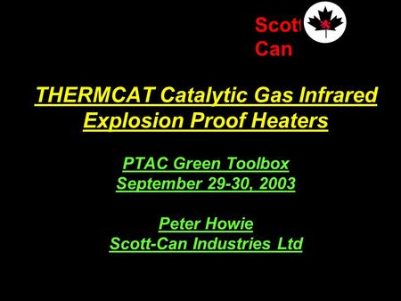 Scott Can THERMCAT Catalytic Gas Infrared Explosion Proof Heaters PTAC Green Toolbox September 29-30, 2003 Peter Howie Scott-Can Industries Ltd.