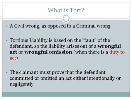 "What is Tort? A Civil wrong, as opposed to a Criminal wrong Tortious Liability is based on the ""fault"" of the defendant, so the liability arises out of."