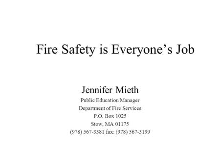 Fire Safety is Everyone's Job Jennifer Mieth Public Education Manager Department of Fire Services P.O. Box 1025 Stow, MA 01175 (978) 567-3381 fax: (978)