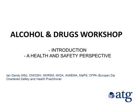 ALCOHOL & DRUGS WORKSHOP - INTRODUCTION - A HEALTH AND SAFETY PERSPECTIVE Ian Dandy MSc, CMIOSH, MIIRSM, MIOA, AMIEMA, MaPS, CFPA (Europe) Dip Chartered.