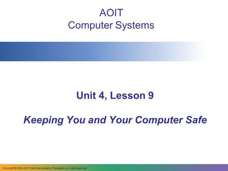 Copyright © 2008–2011 National Academy Foundation. All rights reserved. Unit 4, Lesson 9 Keeping You and Your Computer Safe AOIT Computer Systems.