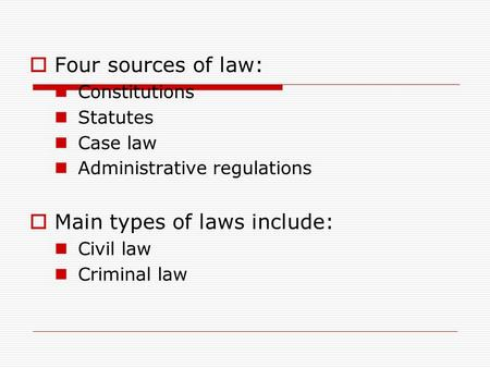  Four sources of law: Constitutions Statutes Case law Administrative regulations  Main types of laws include: Civil law Criminal law.
