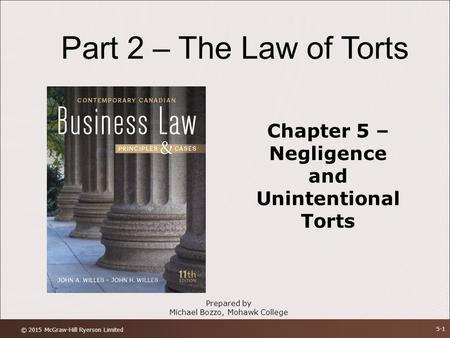 Part 2 – The Law of Torts Chapter 5 – Negligence and Unintentional Torts Prepared by Michael Bozzo, Mohawk College © 2015 McGraw-Hill Ryerson Limited 5-1.
