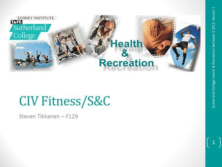 CIV Fitness/S&C Steven Tikkanen – F129 1 Sutherland College Health & Recreation Semester 2 2012. Version 1.