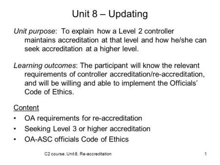 C2 course, Unit 8, Re-accreditation1 Unit 8 – Updating Unit purpose: To explain how a Level 2 controller maintains accreditation at that level and how.