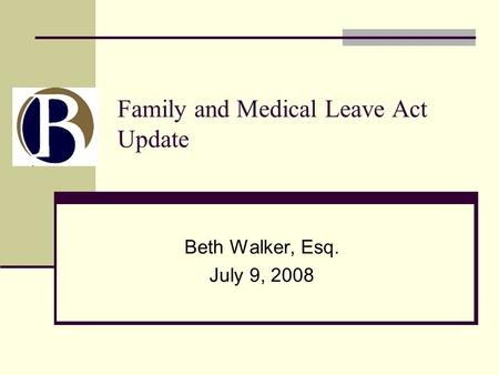 Family and Medical Leave Act Update Beth Walker, Esq. July 9, 2008.
