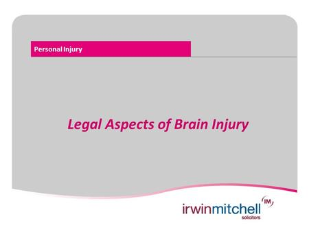Personal Injury Legal Aspects of Brain Injury. Personal Injury Legal Aspects of Brain Injury  Road Traffic  Accident at Work  Public Liability e.g.