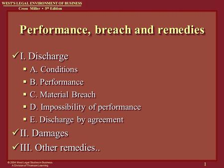 © 2004 West Legal Studies in Business A Division of Thomson Learning 1 Performance, breach and remedies I. Discharge I. Discharge  A. Conditions  B.