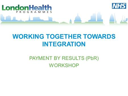WORKING TOGETHER TOWARDS INTEGRATION PAYMENT BY RESULTS (PbR) WORKSHOP.