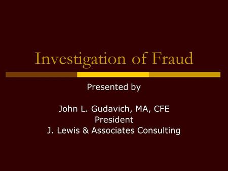 Investigation of Fraud Presented by John L. Gudavich, MA, CFE President J. Lewis & Associates Consulting.
