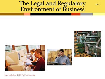 Exploring Business © 2009 FlatWorld Knowledge 16-1 The Legal and Regulatory Environment of Business.