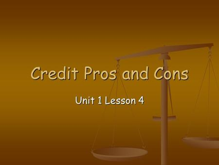 Credit Pros and Cons Unit 1 Lesson 4. Introduction Credit use carries an important responsibility. Credit use carries an important responsibility. When.