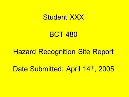 Student XXX BCT 480 Hazard Recognition Site Report Date Submitted: April 14 th, 2005.