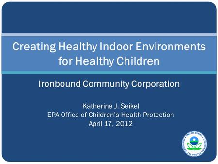 Creating Healthy Indoor Environments for Healthy Children Ironbound Community Corporation Katherine J. Seikel EPA Office of Children's Health Protection.