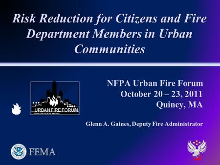 NFPA Urban Fire Forum October 20 – 23, 2011 Quincy, MA Glenn A. Gaines, Deputy Fire Administrator Risk Reduction for Citizens and Fire Department Members.