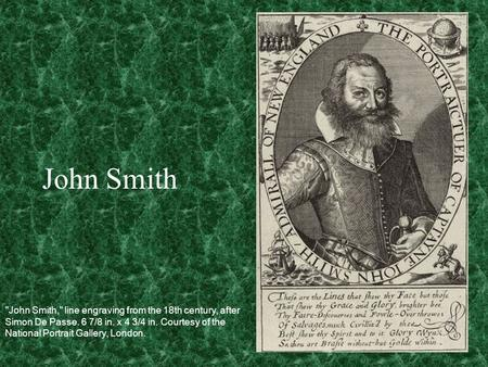 John Smith John Smith, line engraving from the 18th century, after Simon De Passe. 6 7/8 in. x 4 3/4 in. Courtesy of the National Portrait Gallery, London.
